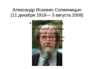 Александр Исаевич Солженицын (11 декабря 1918— 3 августа 2008)