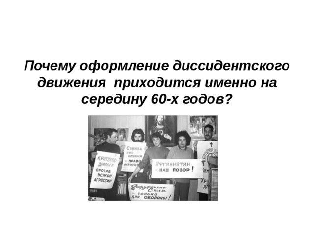 Почему оформление диссидентского движения приходится именно на середину 60-х...
