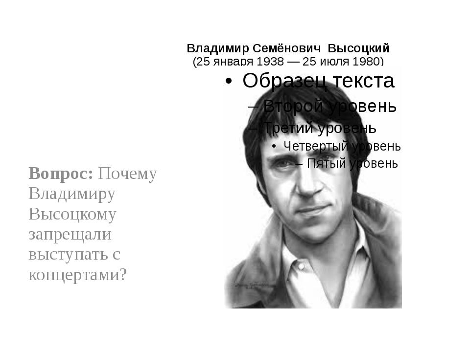 Владимир Семёнович Высоцкий (25 января1938—25 июля1980) Вопрос: Почему Вл...