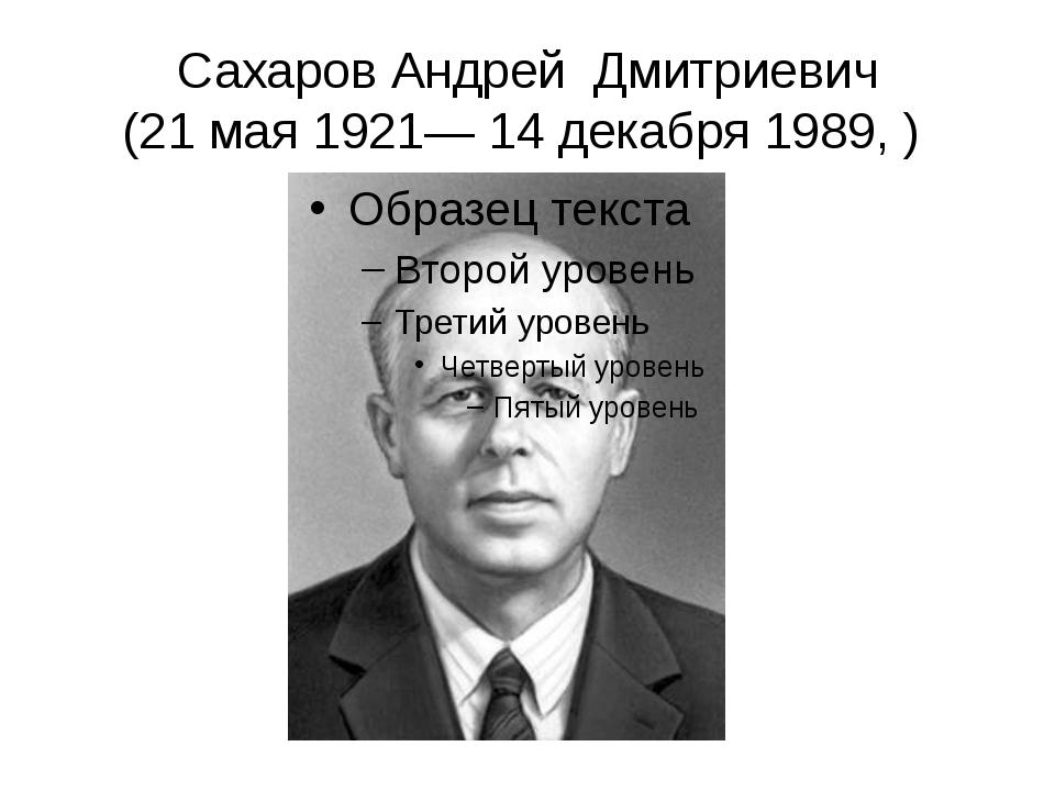 Сахаров Андрей Дмитриевич (21 мая 1921— 14 декабря 1989, )
