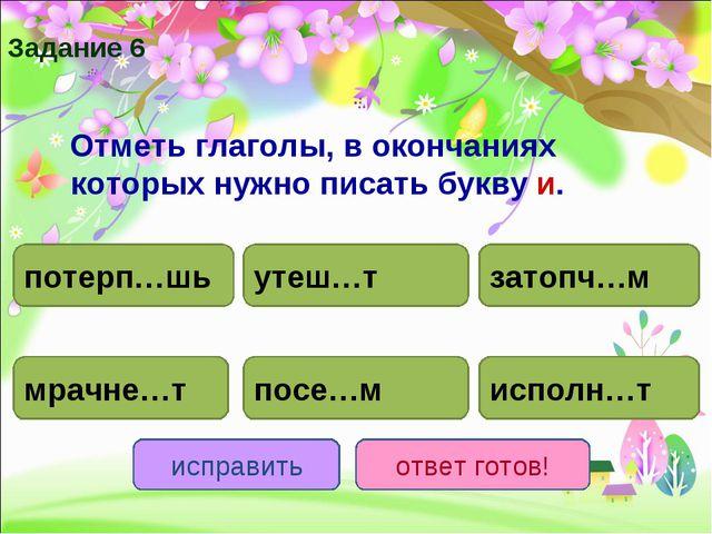 Отметь глаголы, в окончаниях которых нужно писать букву и. потерп…шь исполн…...