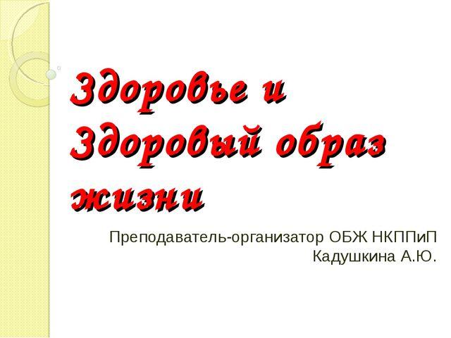 Здоровье и Здоровый образ жизни Преподаватель-организатор ОБЖ НКППиП Кадушкин...
