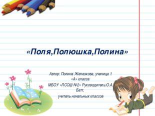 «Поля,Полюшка,Полина» Автор: Полина Железкова, ученица 1 «А» класса МБОУ «ЛС