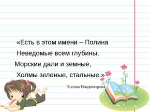 «Есть в этом имени – Полина Неведомые всем глубины, Морские дали и земные, Х