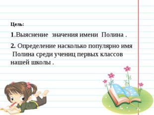 Цель: 1.Выяснение значения имени Полина . 2. Определение насколько популярно