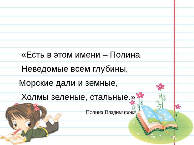«Есть в этом имени – Полина Неведомые всем глубины, Морские дали и земные, Х...