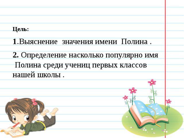 Цель: 1.Выяснение значения имени Полина . 2. Определение насколько популярно...