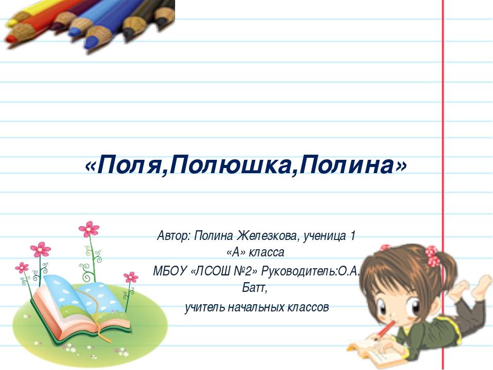 «Поля,Полюшка,Полина» Автор: Полина Железкова, ученица 1 «А» класса МБОУ «ЛС...