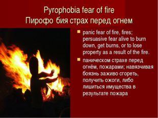 Pyrophobia fear of fire Пирофо́бия страх перед огнем panic fear of fire, fire