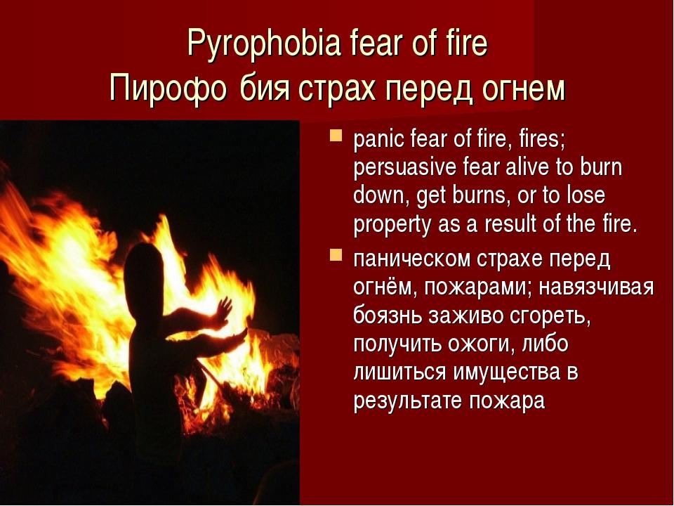 Pyrophobia fear of fire Пирофо́бия страх перед огнем panic fear of fire, fire...