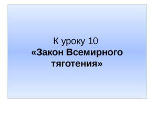 К уроку 10 «Закон Всемирного тяготения»