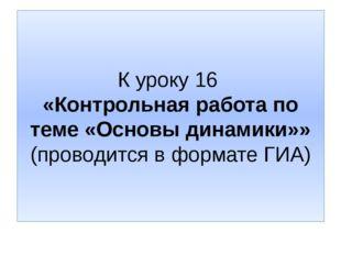 К уроку 16 «Контрольная работа по теме «Основы динамики»» (проводится в форма