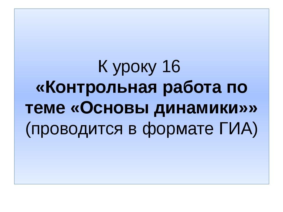К уроку 16 «Контрольная работа по теме «Основы динамики»» (проводится в форма...