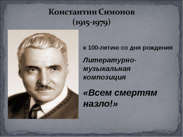 к 100-летию со дня рождения Литературно- музыкальная композиция «Всем смертям...