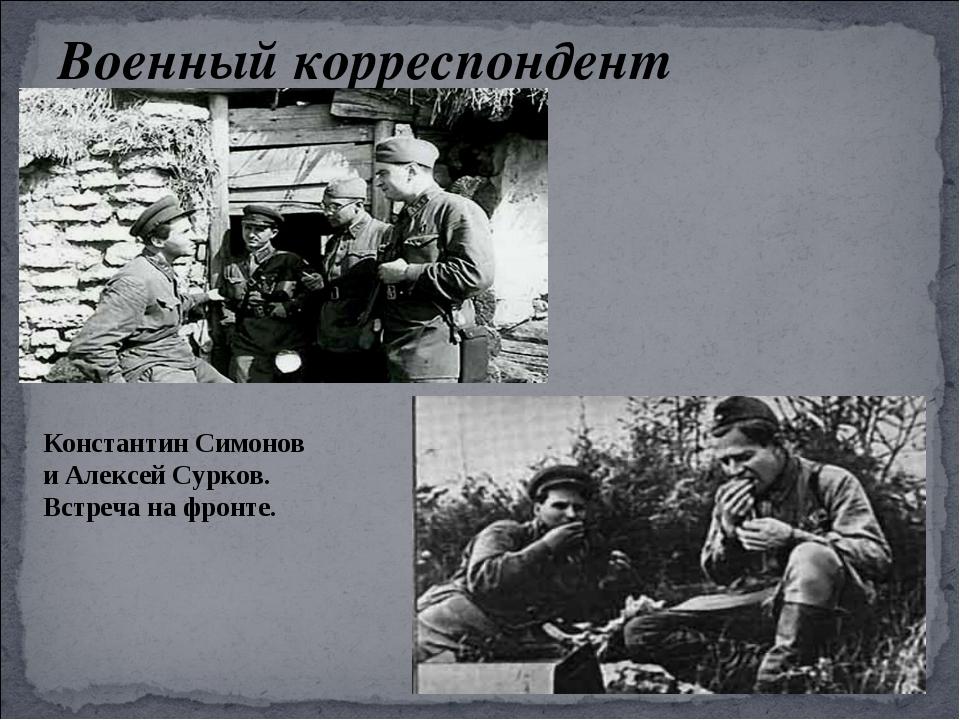 Военный корреспондент Константин Симонов и Алексей Сурков. Встреча на фронте.
