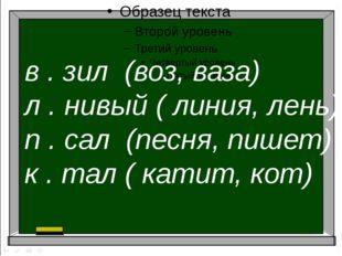 в . зил (воз, ваза) л . нивый ( линия, лень) п . сал (песня, пишет) к . тал