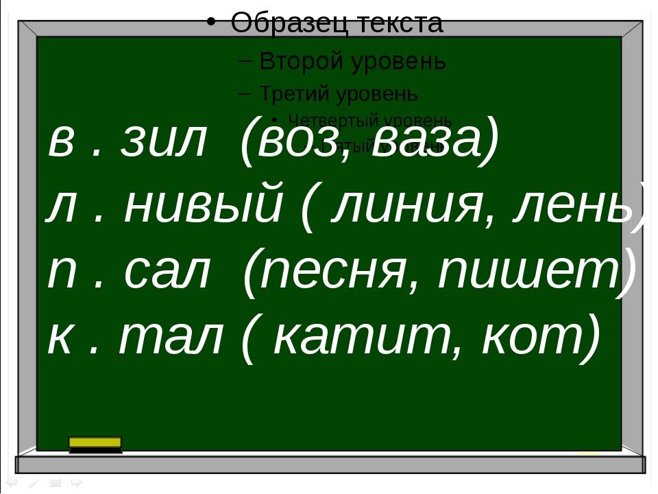в . зил (воз, ваза) л . нивый ( линия, лень) п . сал (песня, пишет) к . тал...