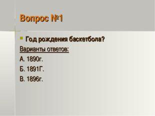 Вопрос №1 Год рождения баскетбола? Варианты ответов: А. 1890г. Б. 1891Г. В. 1