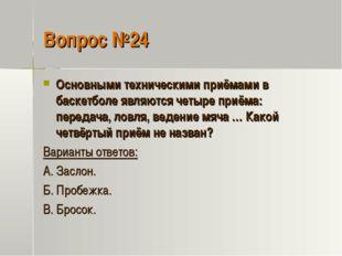 Вопрос №24 Основными техническими приёмами в баскетболе являются четыре приём