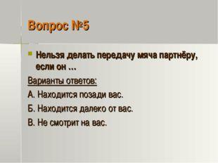 Вопрос №5 Нельзя делать передачу мяча партнёру, если он … Варианты ответов: А