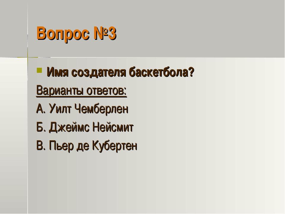 Вопрос №3 Имя создателя баскетбола? Варианты ответов: А. Уилт Чемберлен Б. Дж...