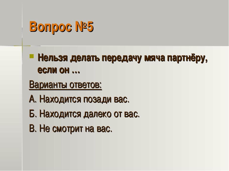 Вопрос №5 Нельзя делать передачу мяча партнёру, если он … Варианты ответов: А...