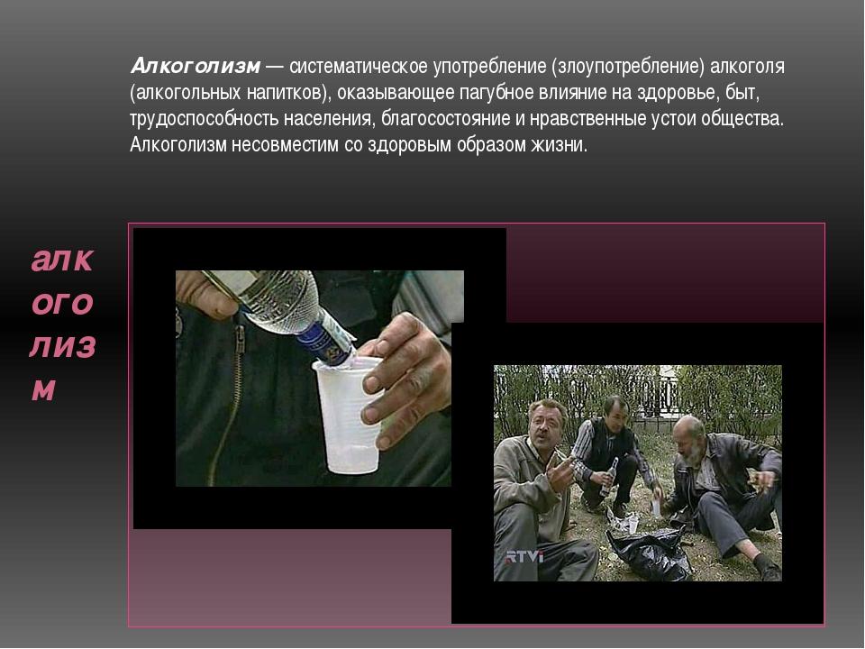 алкоголизм Алкоголизм — систематическое употребление (злоупотребление) алког...