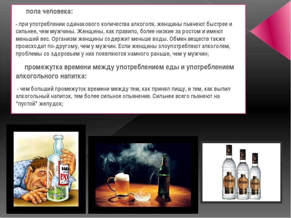 пола человека: - при употреблении одинакового количества алкоголя, женщины п...
