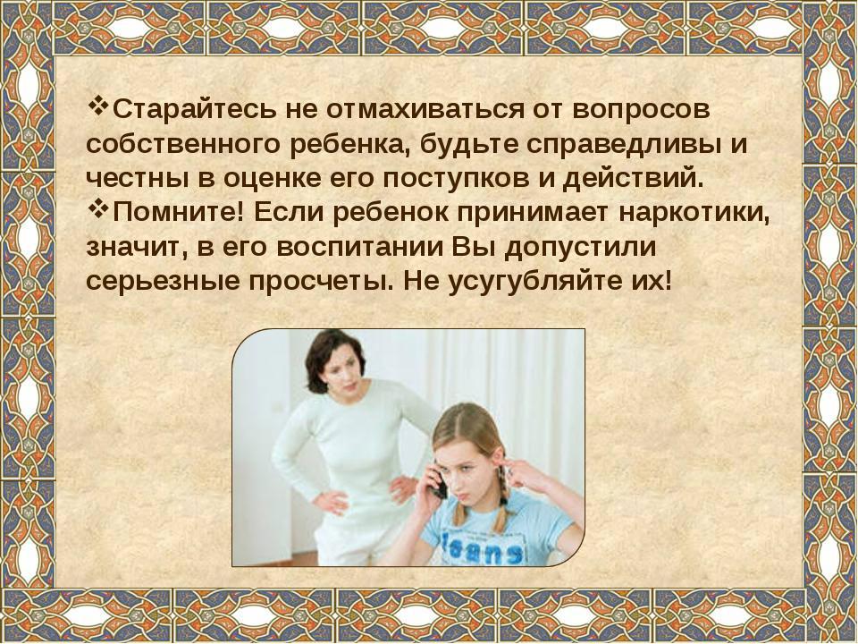 Старайтесь не отмахиваться от вопросов собственного ребенка, будьте справедли...