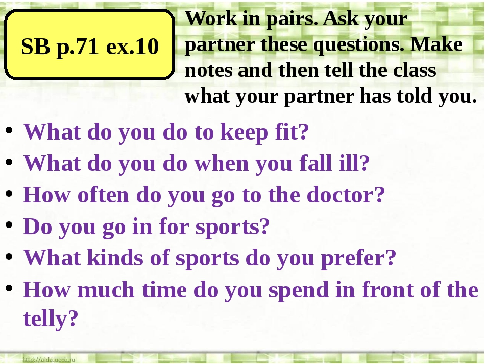 SB p.71 ex.10 Work in pairs. Ask your partner these questions. Make notes an...
