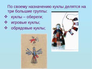 По своему назначению куклы делятся на три большие группы: куклы – обереги; и