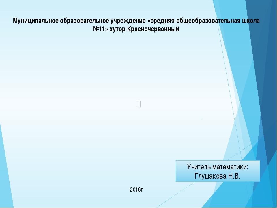 2016г Учитель математики: Глушакова Н.В. Муниципальное образовательное учреж...