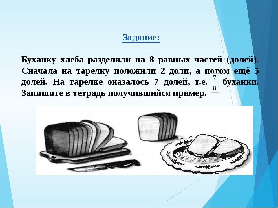 Задание: Буханку хлеба разделили на 8 равных частей (долей). Сначала на таре...