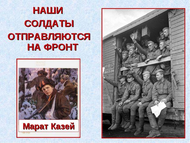 НАШИ СОЛДАТЫ ОТПРАВЛЯЮТСЯ НА ФРОНТ Марат Казей