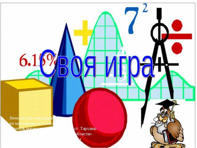 Внеклассное мероприятие по математике в 5 классе Учитель математики МОУ «СОШ...