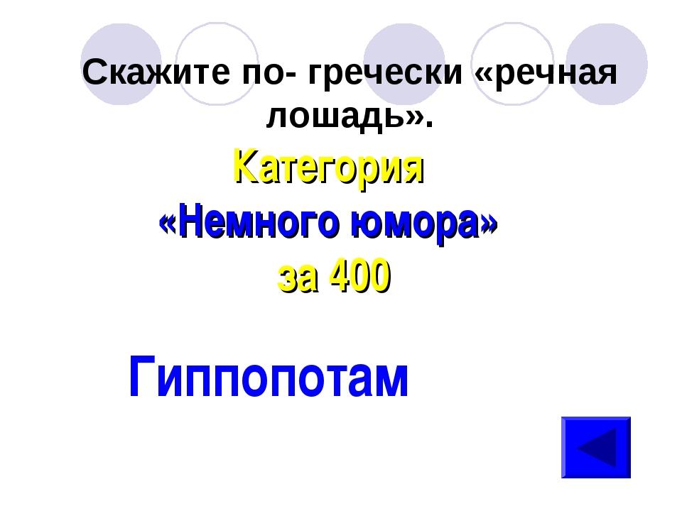 Скажите по- гречески «речная лошадь». Категория «Немного юмора» за 400 Гиппоп...