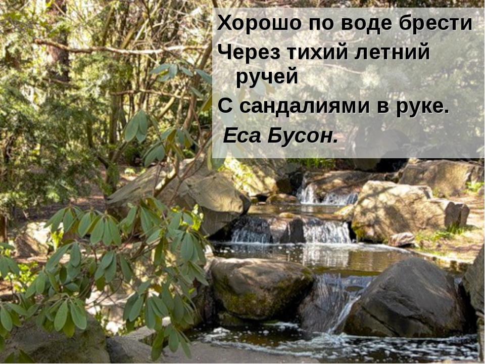 Хорошо по воде брести Через тихий летний ручей С сандалиями в руке. Еса Бусон.