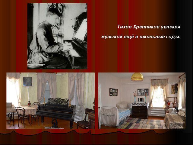 Тихон Хренников увлекся музыкой ещё в школьные годы.