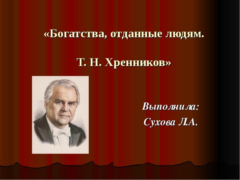 «Богатства, отданные людям. Т. Н. Хренников» Выполнила: Сухова Л.А.