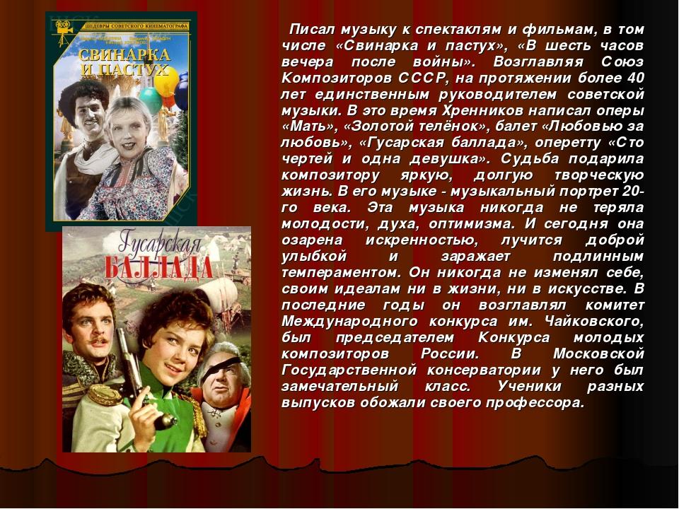 Писал музыку к спектаклям и фильмам, в том числе «Свинарка и пастух», «В шест...