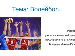 Тема: Волейбол. Разработал учитель физической культуры МБОУ школа № 17 г. Фео