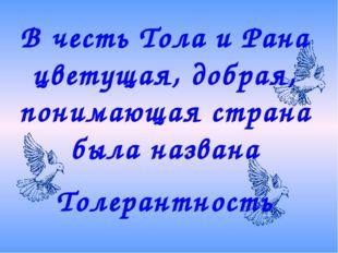 В честь Тола и Рана цветущая, добрая, понимающая страна была названа Толерант