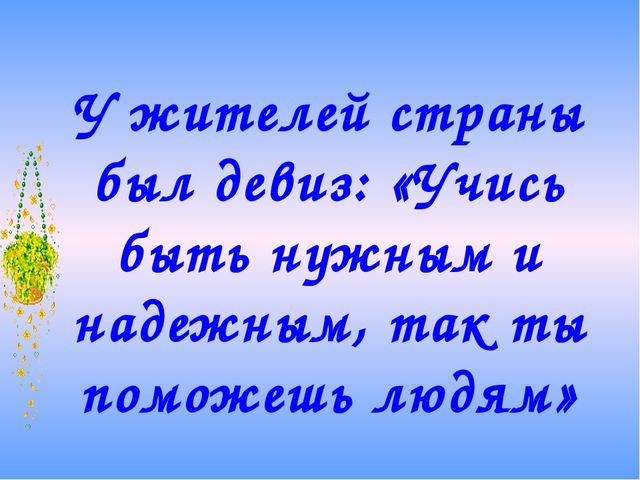У жителей страны был девиз: «Учись быть нужным и надежным, так ты поможешь лю...