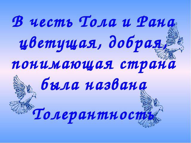 В честь Тола и Рана цветущая, добрая, понимающая страна была названа Толерант...