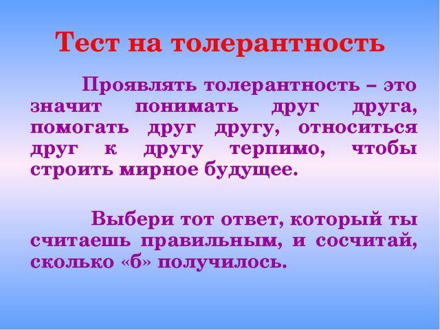 Тест на толерантность Проявлять толерантность – это значит понимать друг друг...