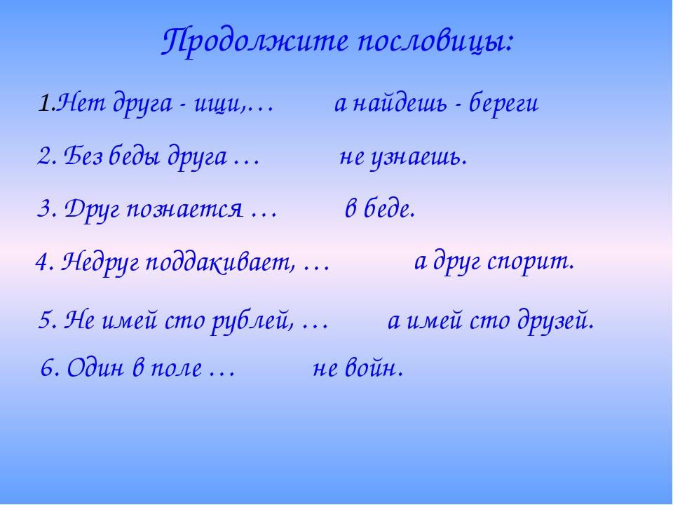 Продолжите пословицы: Нет друга - ищи,… а найдешь - береги 2. Без беды друга...