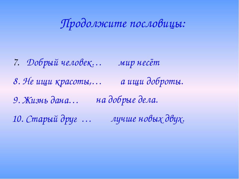Продолжите пословицы: Добрый человек… мир несёт 8. Не ищи красоты,… а ищи доб...