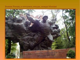 Велика Россия, а отступать некуда, позади Москва!