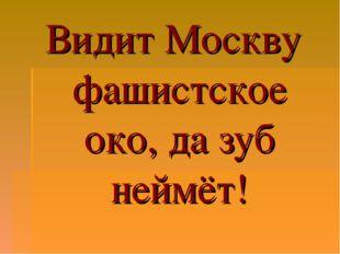 Видит Москву фашистское око, да зуб неймёт!