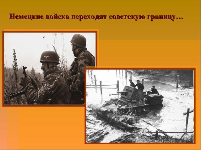 Немецкие войска переходят советскую границу…